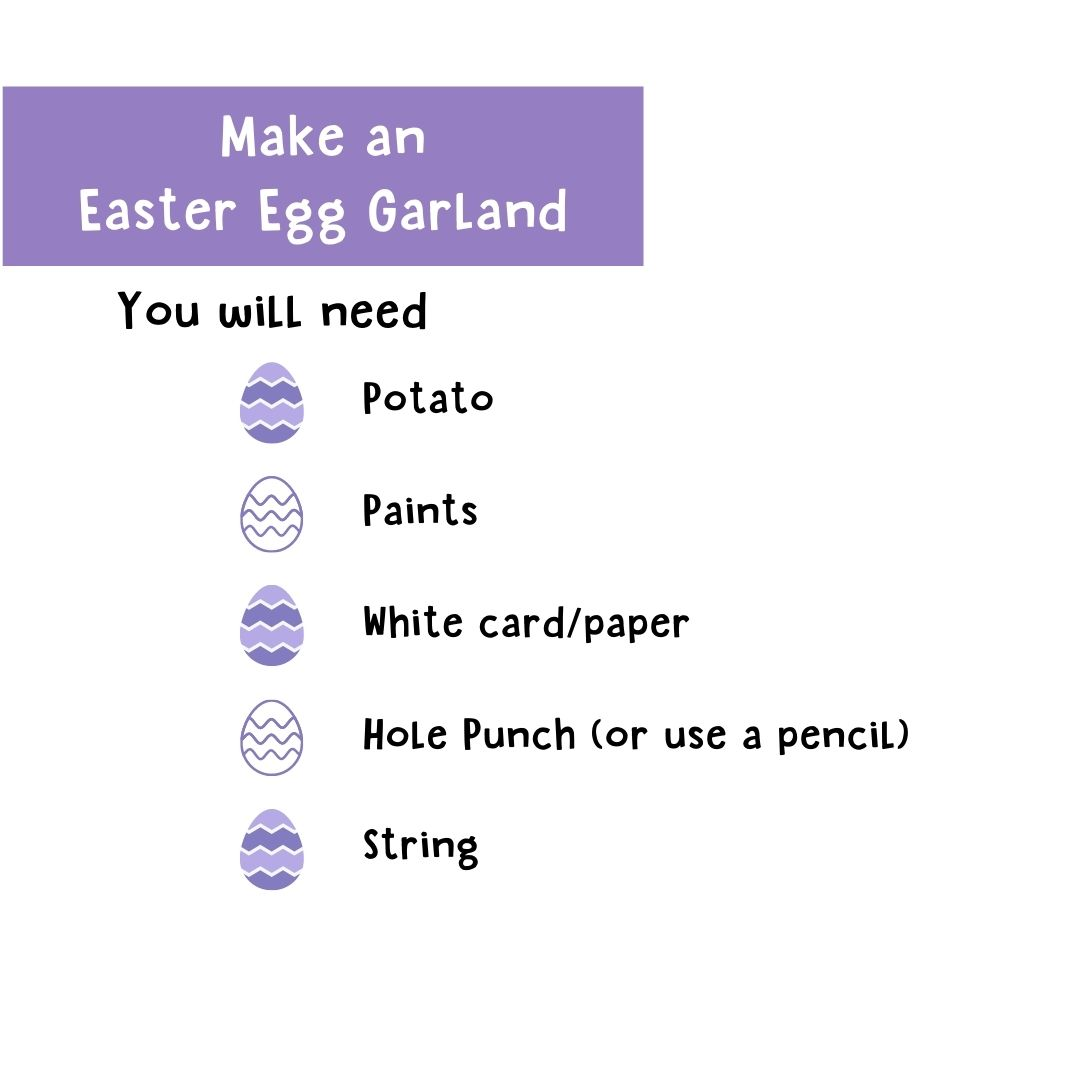 Make an Easter Egg Garland. You will need: Potato, paints, white card/paper, hole punch (or use a pencil), string